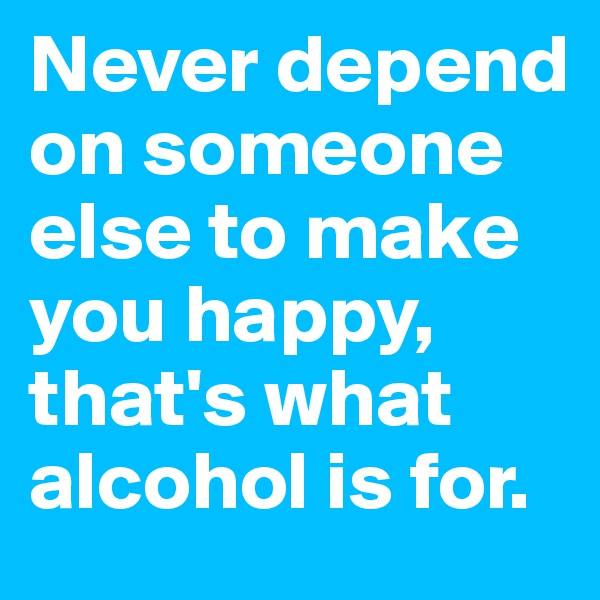 Never depend on someone else to make you happy, that's what alcohol is for.
