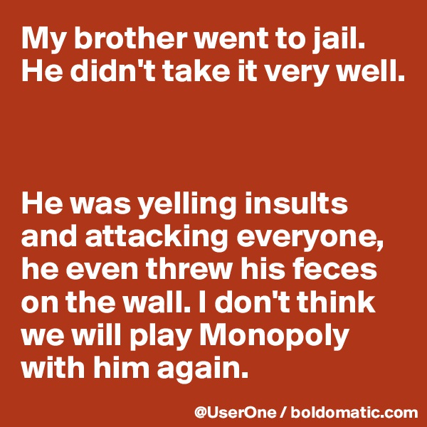 My brother went to jail. He didn't take it very well.    He was yelling insults and attacking everyone, he even threw his feces on the wall. I don't think we will play Monopoly with him again.