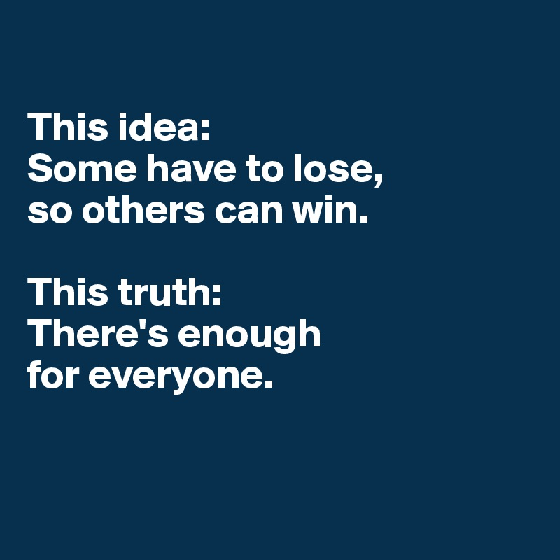 This idea: Some have to lose,  so others can win.  This truth: There's enough  for everyone.