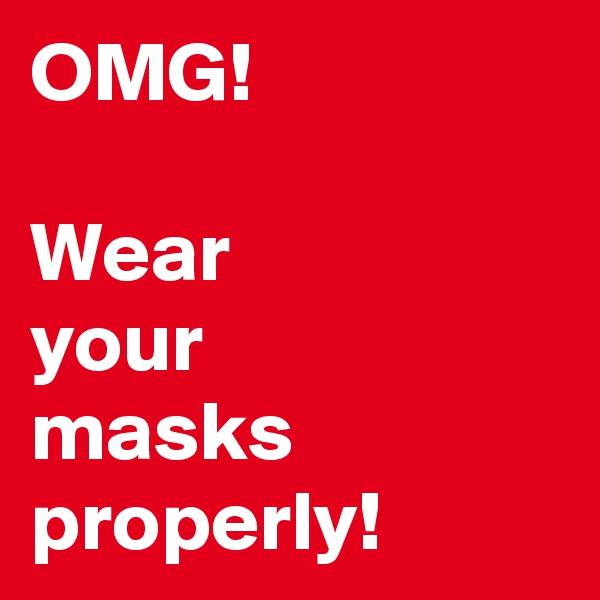 OMG!  Wear  your  masks properly!