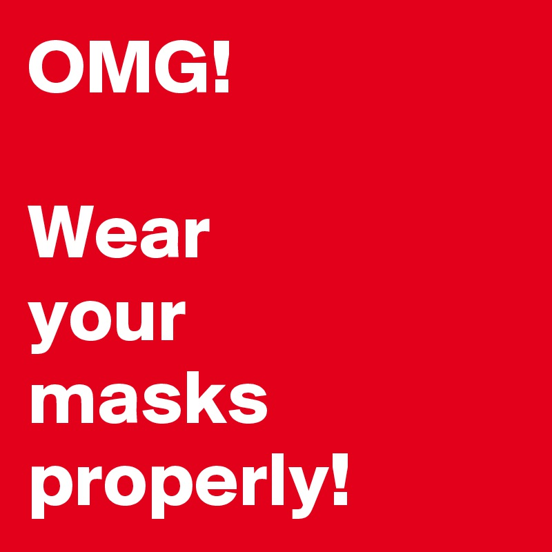 OMG!  Wear  your  masks properly!