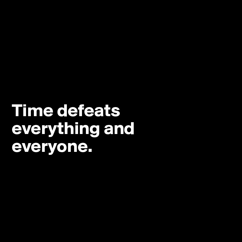 Time defeats  everything and  everyone.