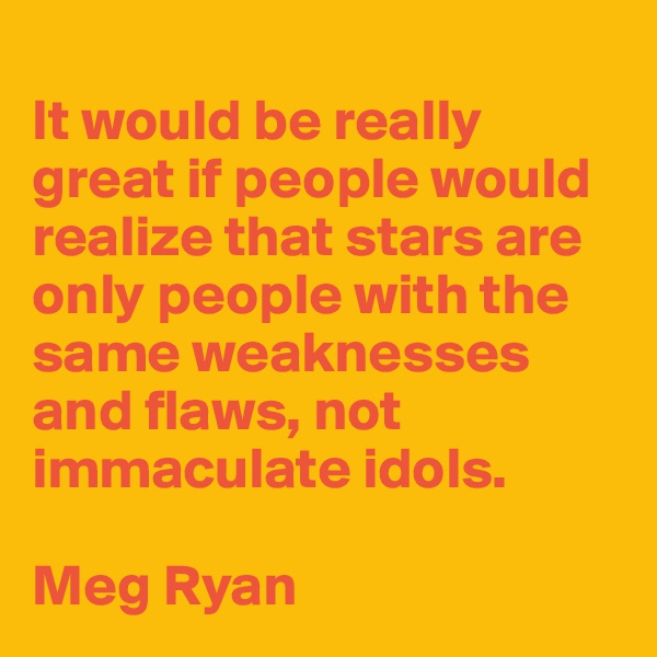 It would be really great if people would realize that stars are only people with the same weaknesses and flaws, not immaculate idols.  Meg Ryan