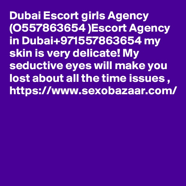 Dubai Escort girls Agency (O557863654 )Escort Agency in Dubai+971557863654 my skin is very delicate! My seductive eyes will make you lost about all the time issues ,  https://www.sexobazaar.com/