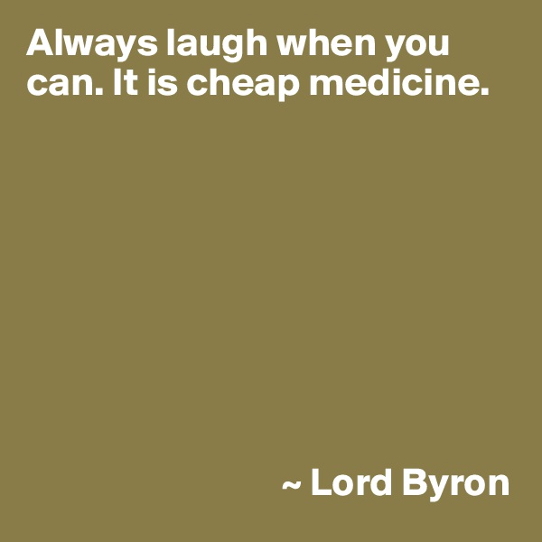 Always laugh when you can. It is cheap medicine.                                          ~ Lord Byron