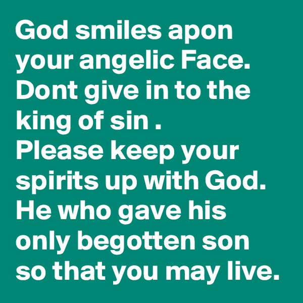 God smiles apon your angelic Face. Dont give in to the king of sin . Please keep your spirits up with God. He who gave his only begotten son so that you may live.