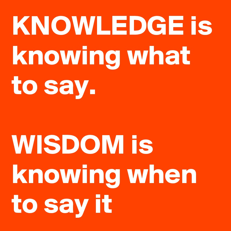 KNOWLEDGE is knowing what to say.  WISDOM is knowing when to say it
