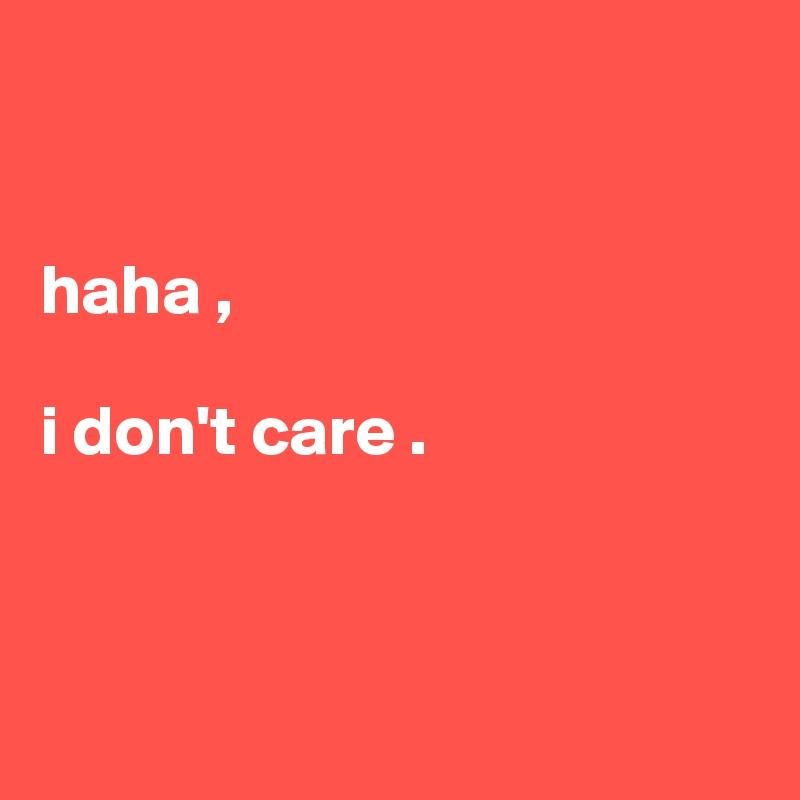 haha ,   i don't care .
