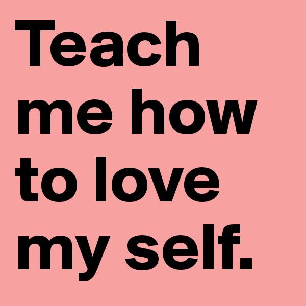 Teach me how to love my self.