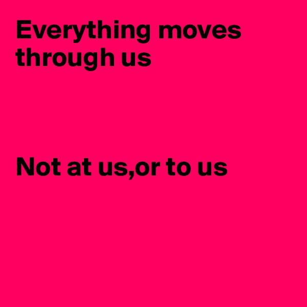 Everything moves through us    Not at us,or to us