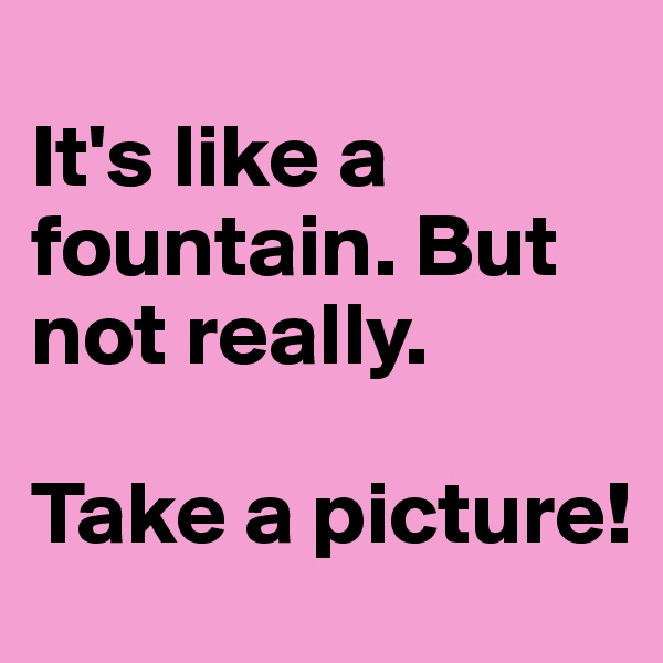 It's like a fountain. But not really.   Take a picture!