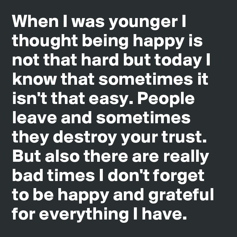 When I was younger I thought being happy is not that hard but today I know that sometimes it isn't that easy. People leave and sometimes they destroy your trust. But also there are really bad times I don't forget to be happy and grateful for everything I have.