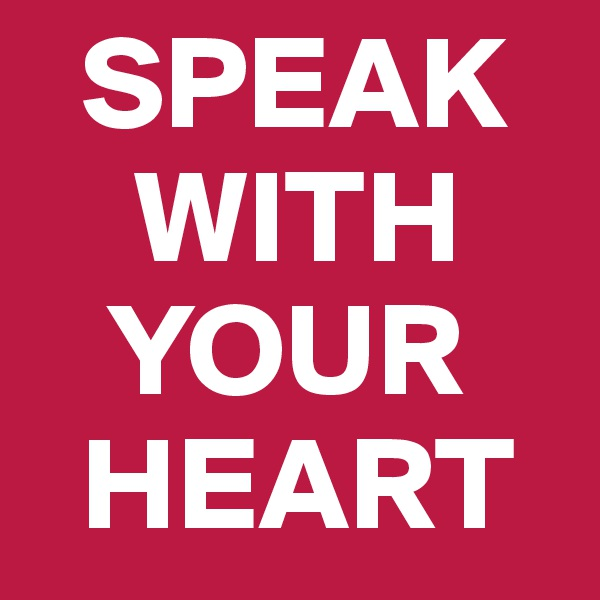 SPEAK      WITH     YOUR    HEART