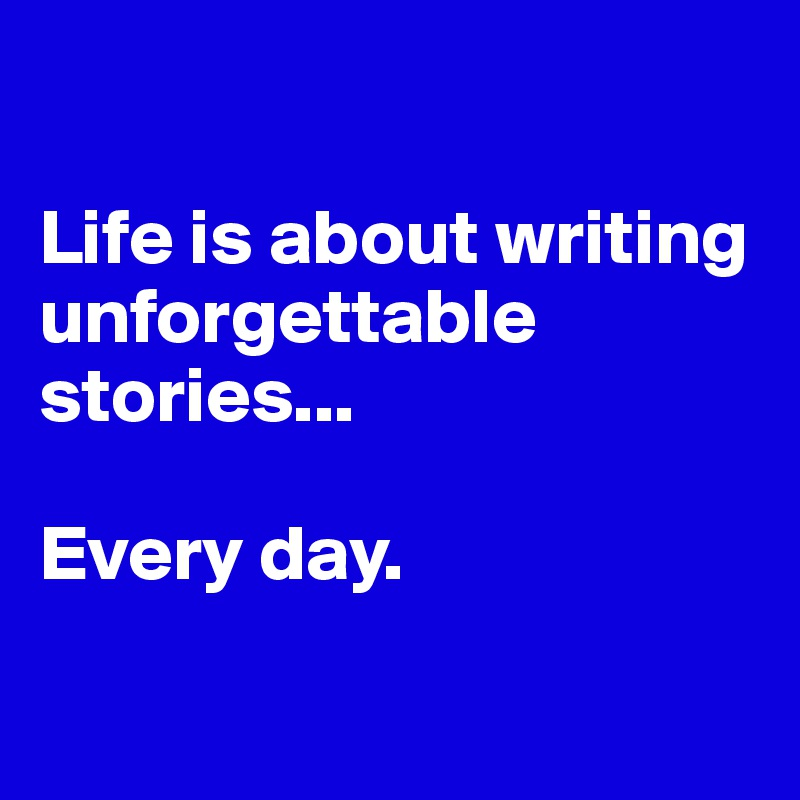 Life is about writing unforgettable stories...  Every day.