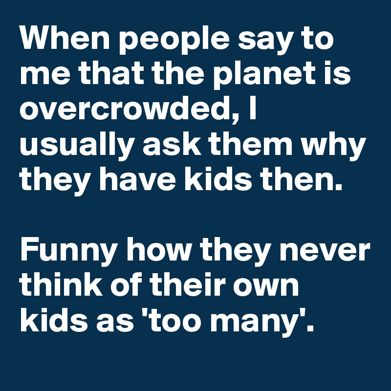 When people say to me that the planet is overcrowded, I usually ask them why they have kids then.  Funny how they never think of their own kids as 'too many'.