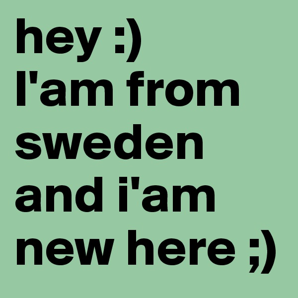 hey :)  I'am from sweden and i'am new here ;)