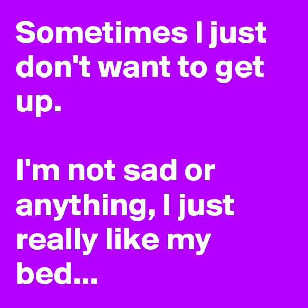 Sometimes I just don't want to get up.  I'm not sad or anything, I just really like my bed...
