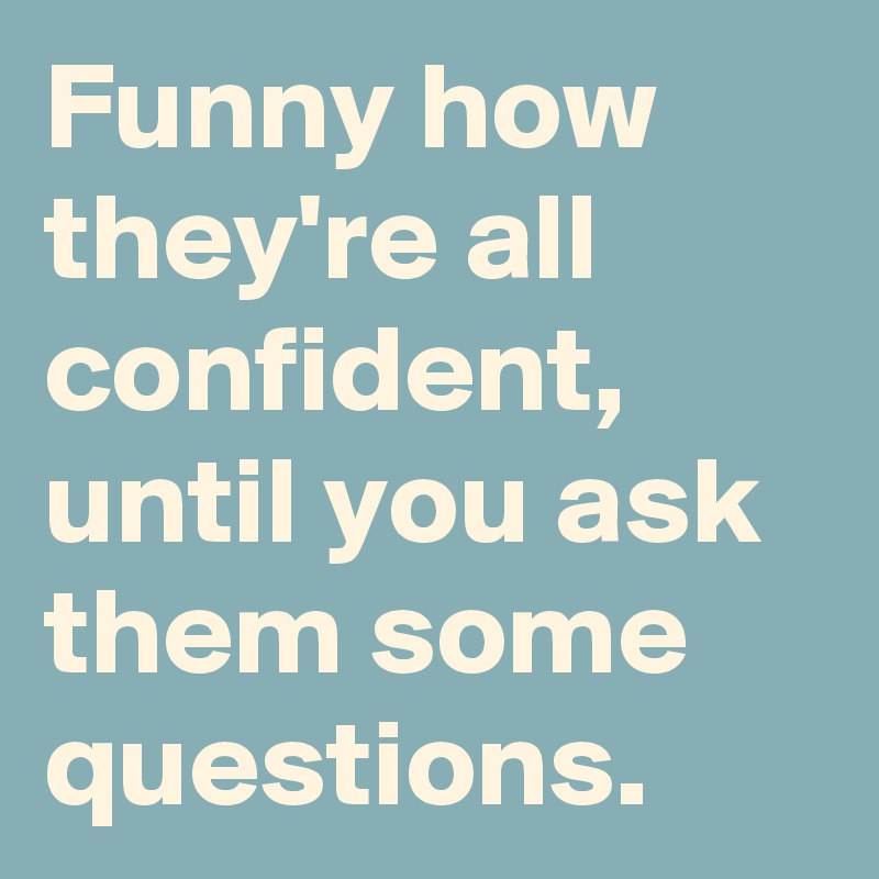 Funny how they're all confident, until you ask them some questions.