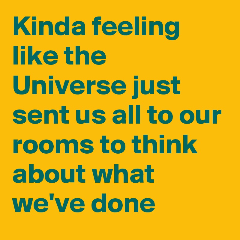 Kinda feeling like the  Universe just sent us all to our rooms to think about what we've done