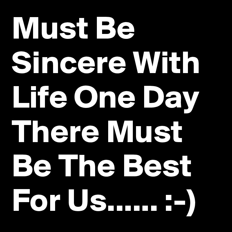 Must Be Sincere With Life One Day There Must Be The Best For Us...... :-)