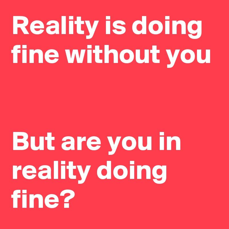 Reality is doing fine without you   But are you in reality doing fine?
