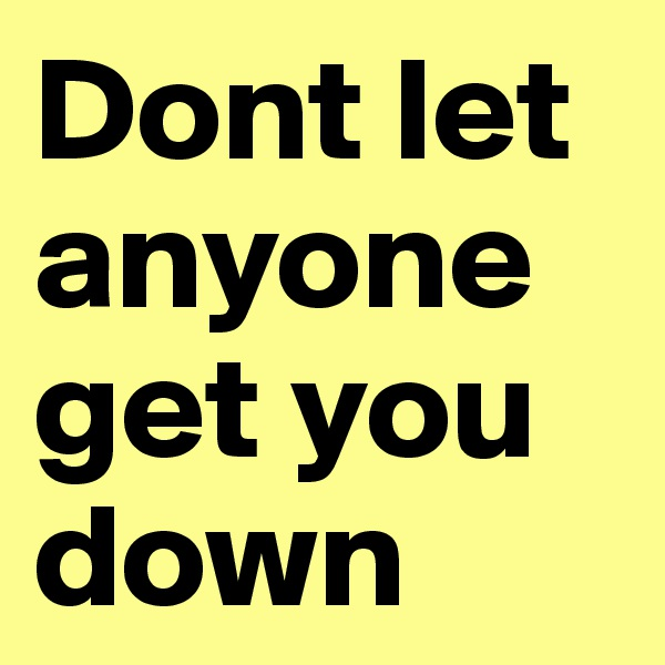 Dont let anyone get you down
