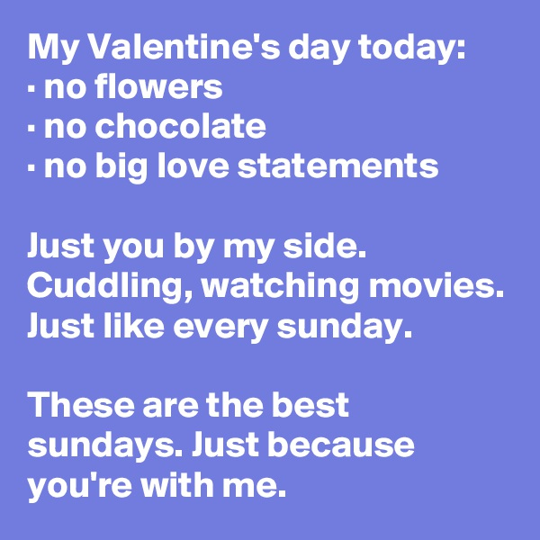 My Valentine's day today: · no flowers · no chocolate · no big love statements  Just you by my side. Cuddling, watching movies. Just like every sunday.  These are the best sundays. Just because you're with me.