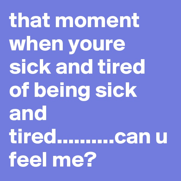 that moment when youre sick and tired of being sick and tired..........can u feel me?
