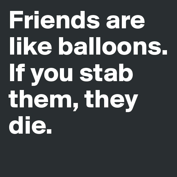 Friends are like balloons. If you stab them, they die.