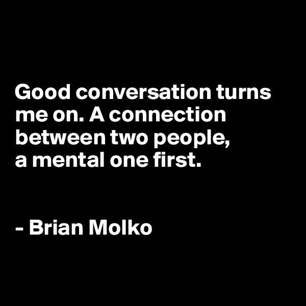 Good conversation turns me on. A connection between two people,  a mental one first.   - Brian Molko