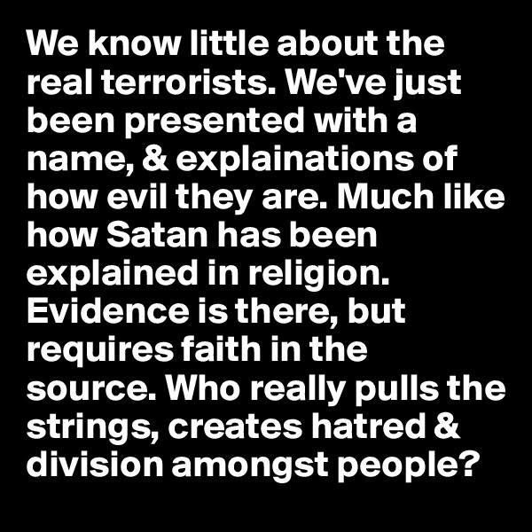 We know little about the real terrorists. We've just been presented with a name, & explainations of how evil they are. Much like how Satan has been explained in religion. Evidence is there, but requires faith in the source. Who really pulls the strings, creates hatred & division amongst people?