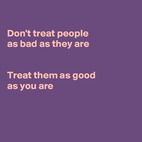 Don't treat people  as bad as they are   Treat them as good as you are
