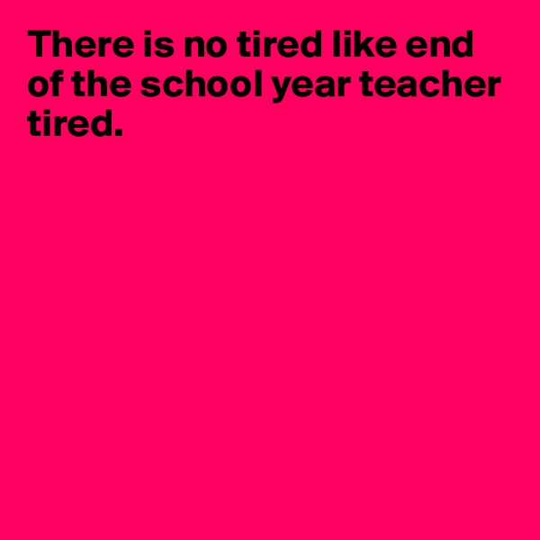 There is no tired like end of the school year teacher tired.