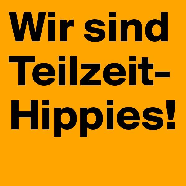Wir sind Teilzeit-Hippies!