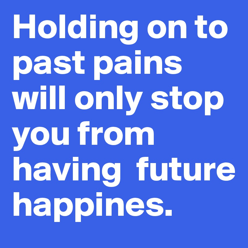 Holding on to past pains will only stop you from having  future happines.