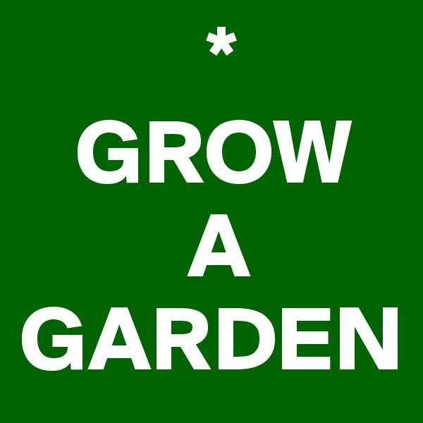 *    GROW           A GARDEN