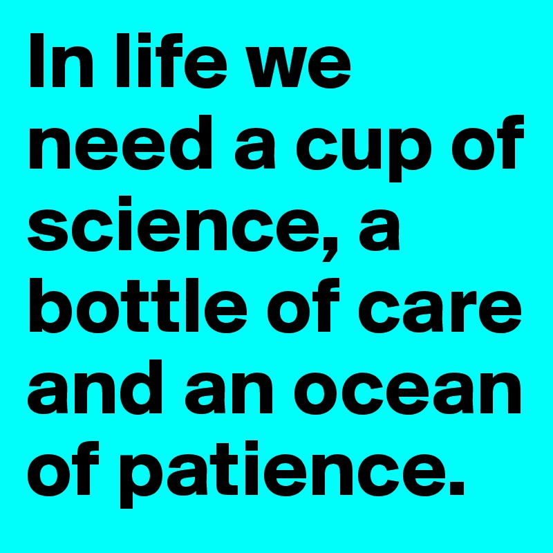In life we need a cup of science, a bottle of care and an ocean of patience.