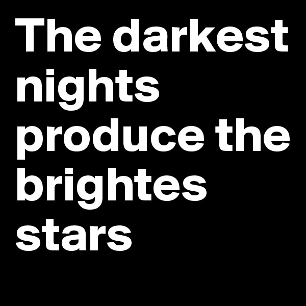 The darkest nights produce the brightes stars