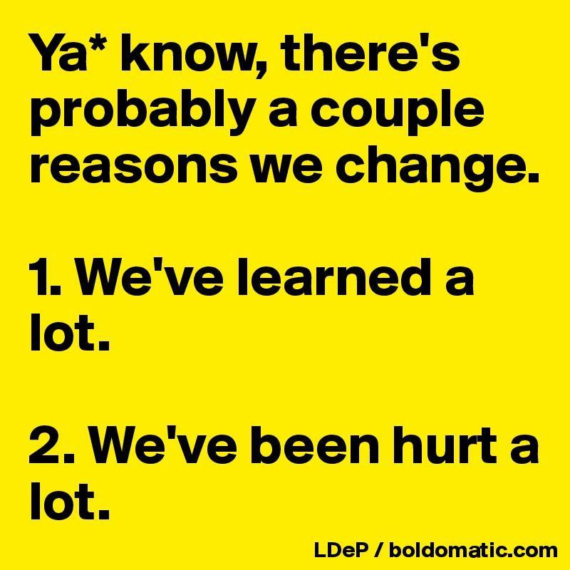 Ya* know, there's probably a couple reasons we change.   1. We've learned a lot.   2. We've been hurt a lot.