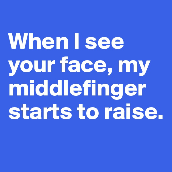 When I see your face, my middlefinger starts to raise.