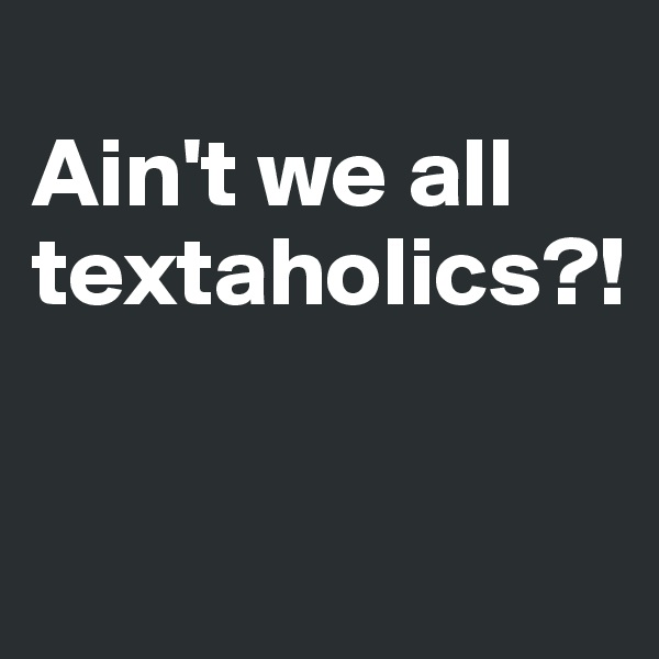 Ain't we all textaholics?!