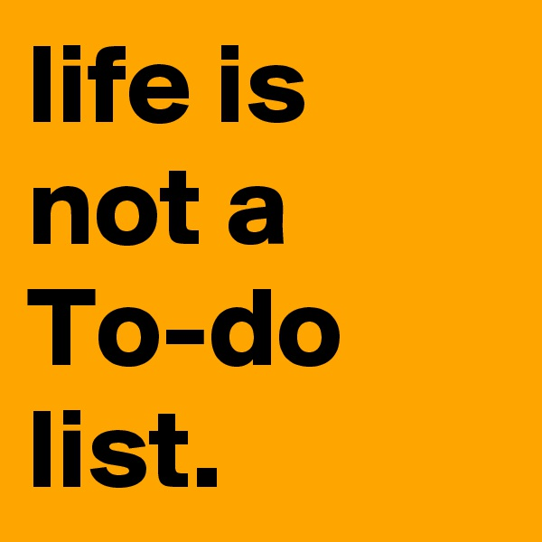 life is not a To-do list.