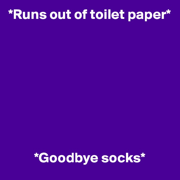 *Runs out of toilet paper*                   *Goodbye socks*