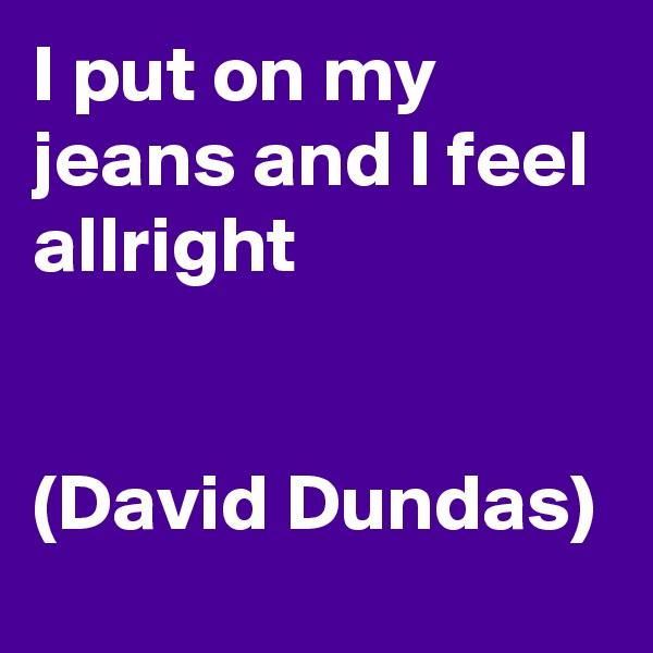 I put on my jeans and I feel allright   (David Dundas)