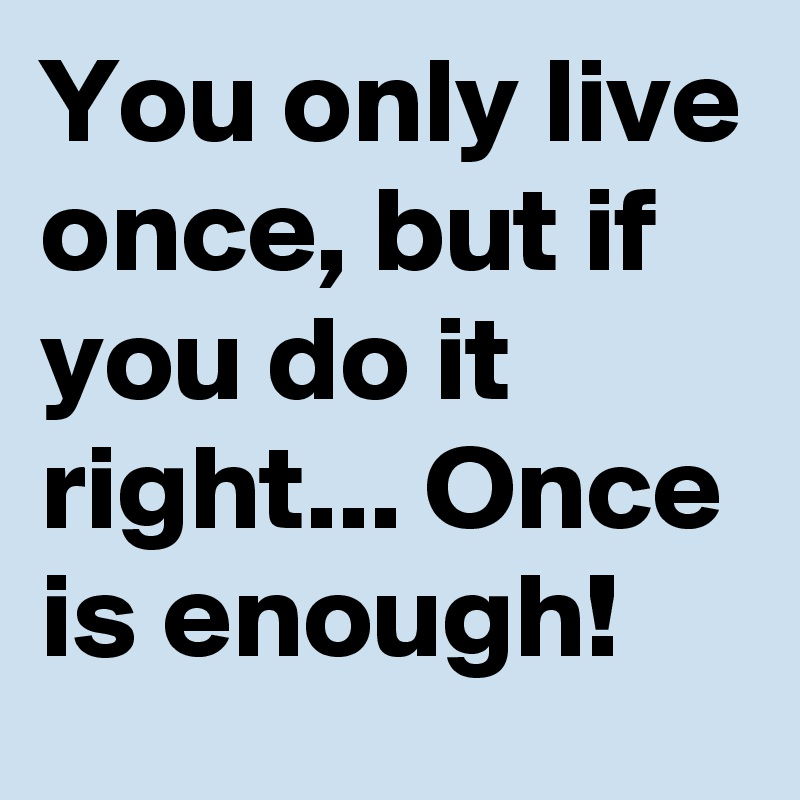 You only live once, but if you do it right... Once is enough!