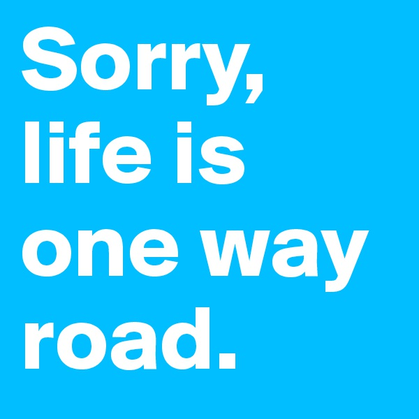 Sorry, life is one way road.