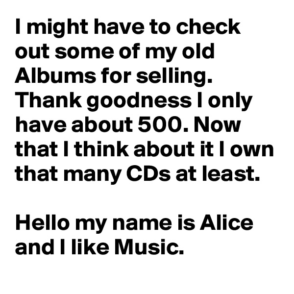 I might have to check out some of my old Albums for selling. Thank goodness I only have about 500. Now that I think about it I own that many CDs at least.  Hello my name is Alice and I like Music.