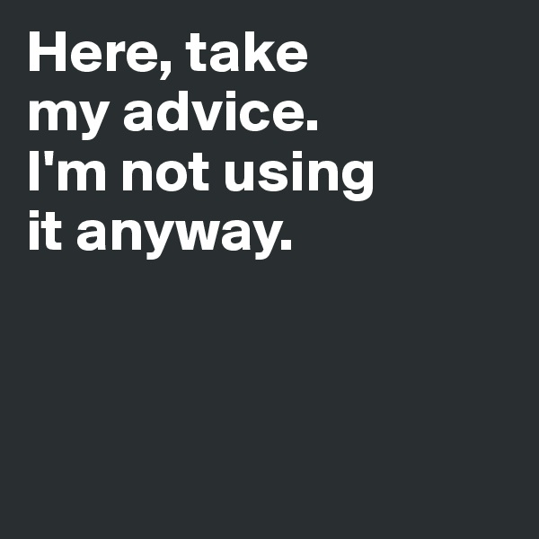 Here, take  my advice.  I'm not using  it anyway.