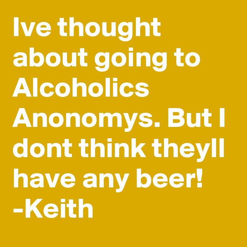 Ive thought about going to Alcoholics Anonomys. But I dont think theyll have any beer! -Keith