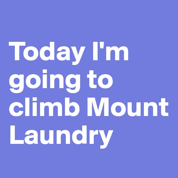 Today I'm going to climb Mount Laundry